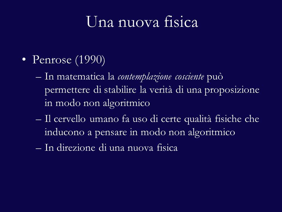 Una nuova fisica Penrose (1990) –In matematica la contemplazione cosciente può permettere di stabilire la verità di una proposizione in modo non algoritmico –Il cervello umano fa uso di certe qualità fisiche che inducono a pensare in modo non algoritmico –In direzione di una nuova fisica