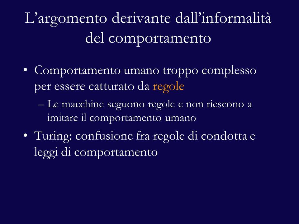 L'argomento derivante dall'informalità del comportamento Comportamento umano troppo complesso per essere catturato da regole –Le macchine seguono regole e non riescono a imitare il comportamento umano Turing: confusione fra regole di condotta e leggi di comportamento