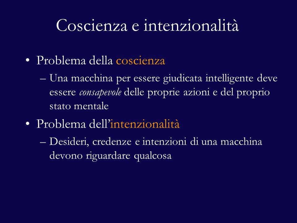Coscienza e intenzionalità Problema della coscienza –Una macchina per essere giudicata intelligente deve essere consapevole delle proprie azioni e del proprio stato mentale Problema dell'intenzionalità –Desideri, credenze e intenzioni di una macchina devono riguardare qualcosa
