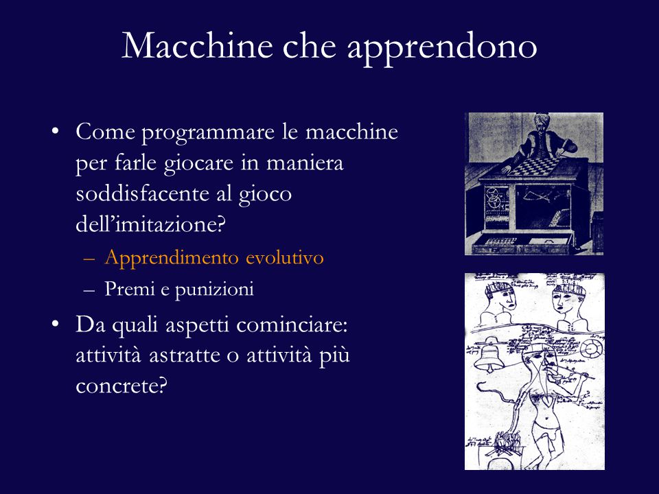 Macchine che apprendono Come programmare le macchine per farle giocare in maniera soddisfacente al gioco dell'imitazione? –Apprendimento evolutivo –Pr