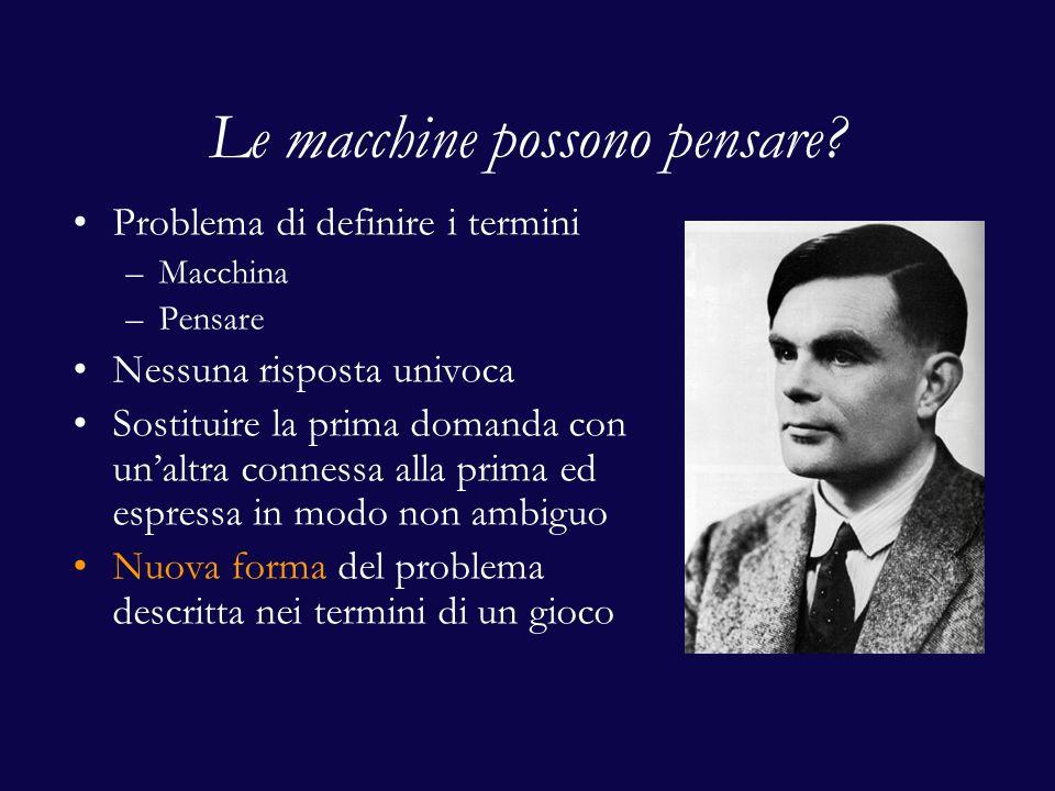 Le macchine possono pensare? Problema di definire i termini –Macchina –Pensare Nessuna risposta univoca Sostituire la prima domanda con un'altra conne