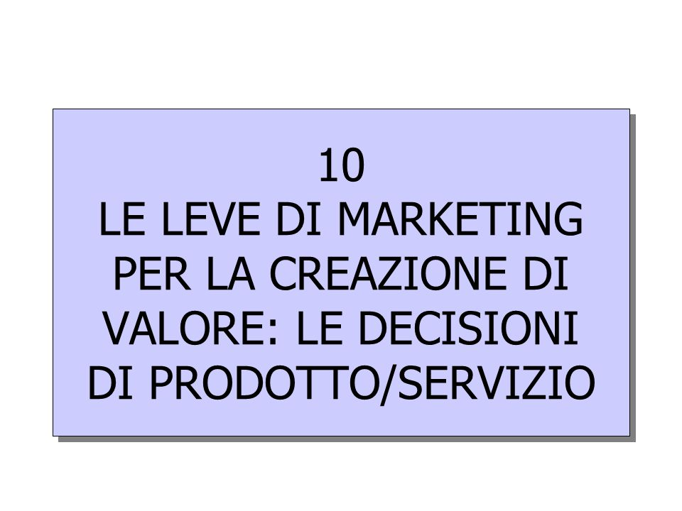 10 LE LEVE DI MARKETING PER LA CREAZIONE DI VALORE: LE DECISIONI DI PRODOTTO/SERVIZIO