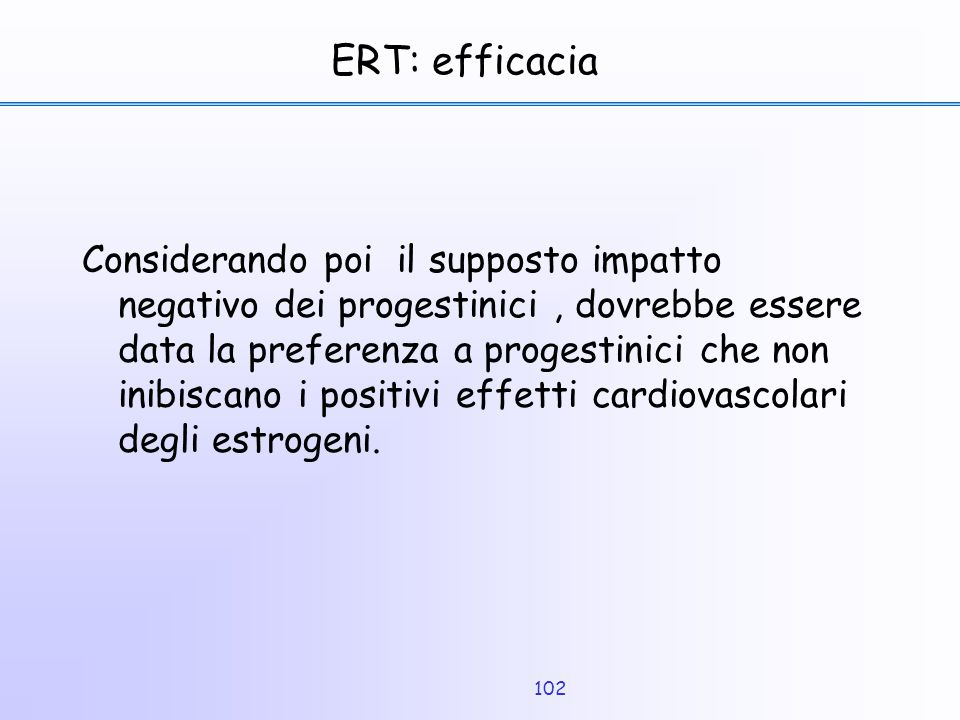 102 ERT: efficacia Considerando poi il supposto impatto negativo dei progestinici, dovrebbe essere data la preferenza a progestinici che non inibiscan