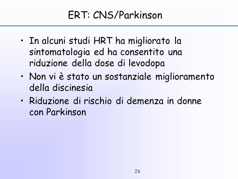 26 ERT: CNS/Parkinson In alcuni studi HRT ha migliorato la sintomatologia ed ha consentito una riduzione della dose di levodopa Non vi è stato un sost