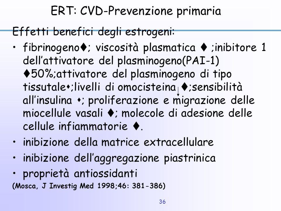 36 ERT: CVD-Prevenzione primaria Effetti benefici degli estrogeni: fibrinogeno  ; viscosità plasmatica  ;inibitore 1 dell'attivatore del plasminogen