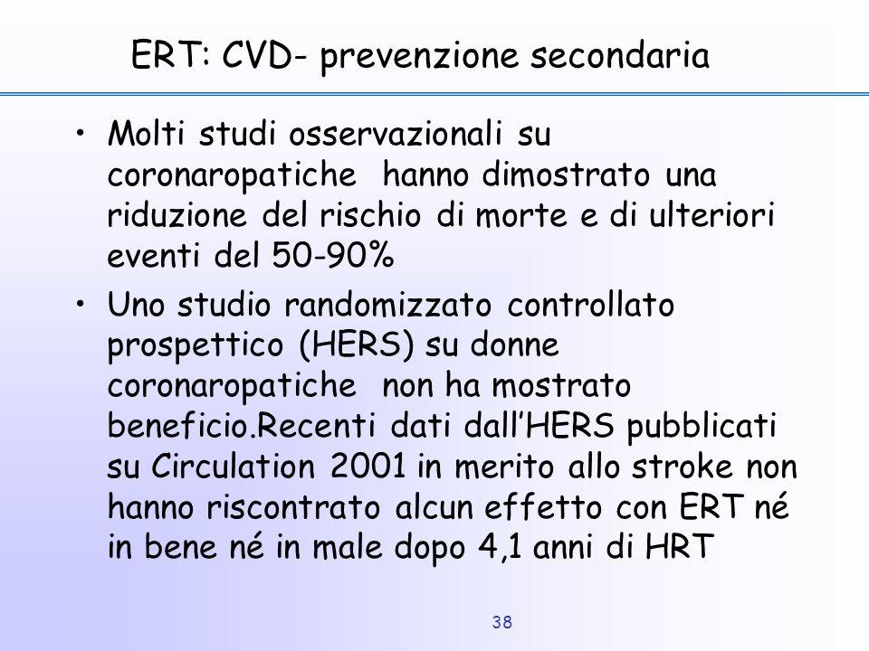 38 ERT: CVD- prevenzione secondaria Molti studi osservazionali su coronaropatiche hanno dimostrato una riduzione del rischio di morte e di ulteriori e
