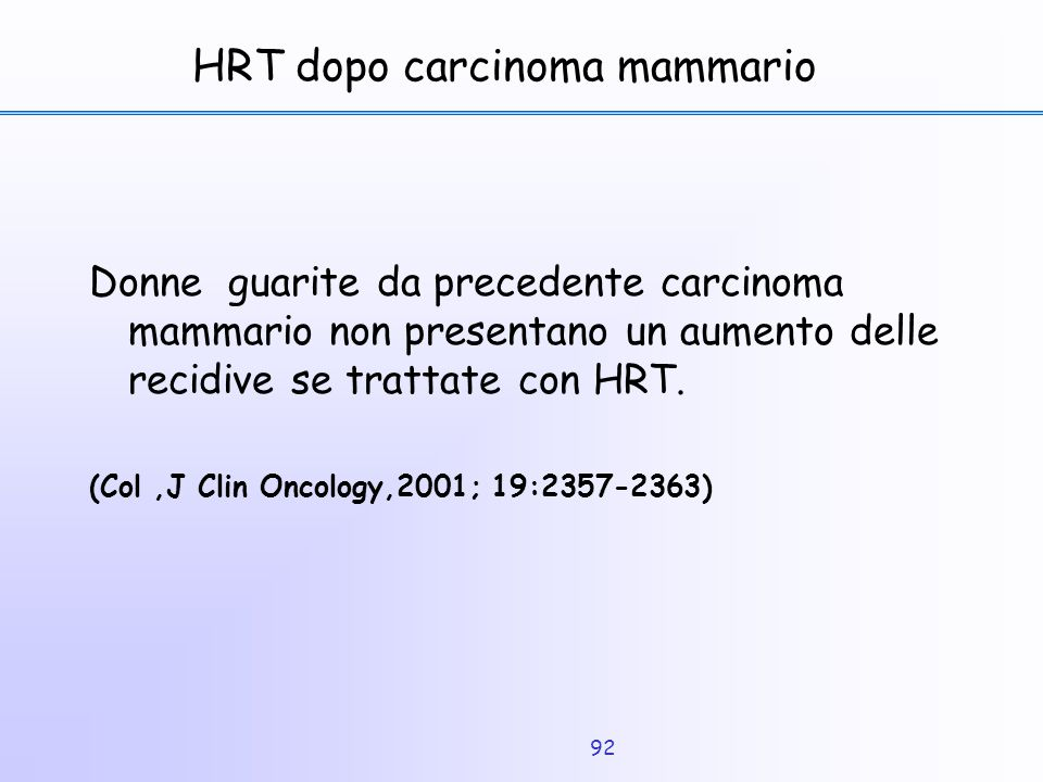 92 HRT dopo carcinoma mammario Donne guarite da precedente carcinoma mammario non presentano un aumento delle recidive se trattate con HRT. (Col,J Cli