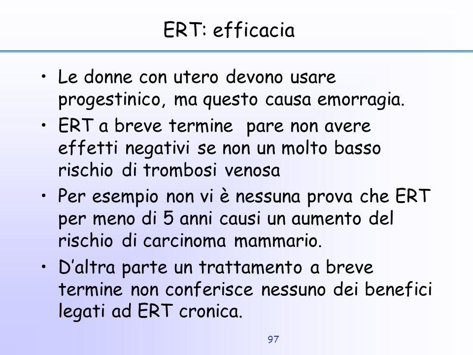 97 ERT: efficacia Le donne con utero devono usare progestinico, ma questo causa emorragia. ERT a breve termine pare non avere effetti negativi se non