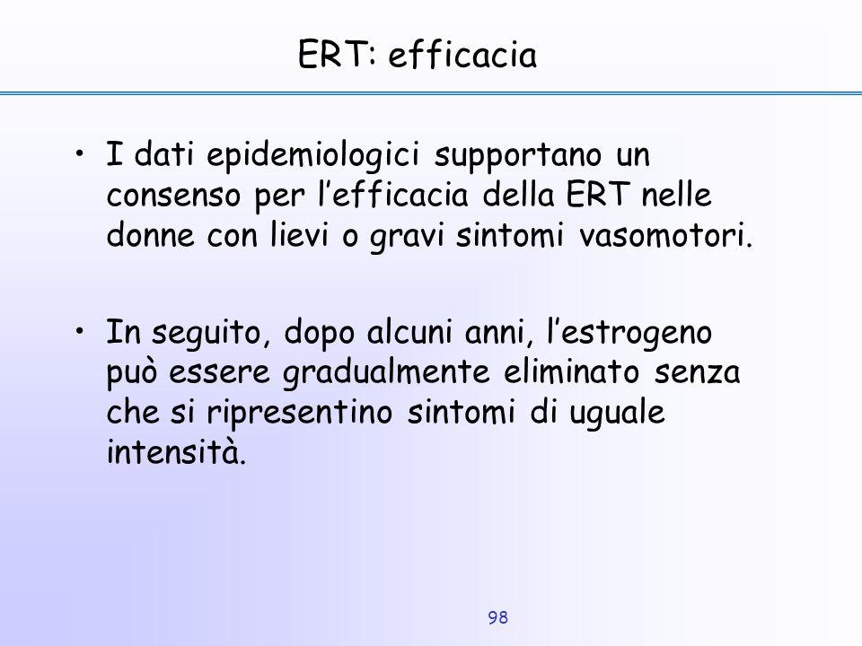 98 ERT: efficacia I dati epidemiologici supportano un consenso per l'efficacia della ERT nelle donne con lievi o gravi sintomi vasomotori. In seguito,