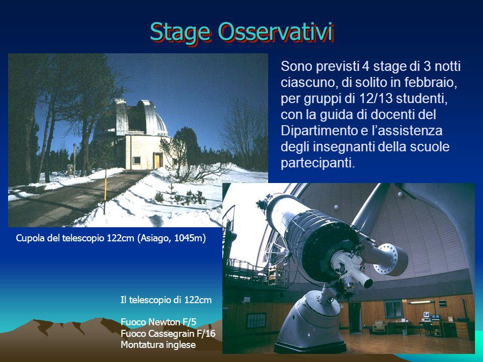 Stage Osservativi Cupola del telescopio 122cm (Asiago, 1045m) Il telescopio di 122cm Fuoco Newton F/5 Fuoco Cassegrain F/16 Montatura inglese Sono previsti 4 stage di 3 notti ciascuno, di solito in febbraio, per gruppi di 12/13 studenti, con la guida di docenti del Dipartimento e l'assistenza degli insegnanti della scuole partecipanti.