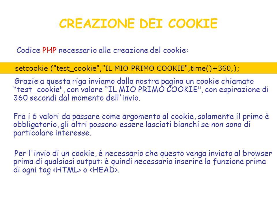 CREAZIONE DEI COOKIE Codice PHP necessario alla creazione del cookie: Grazie a questa riga inviamo dalla nostra pagina un cookie chiamato test_cookie , con valore IL MIO PRIMO COOKIE , con espirazione di 360 secondi dal momento dell invio.