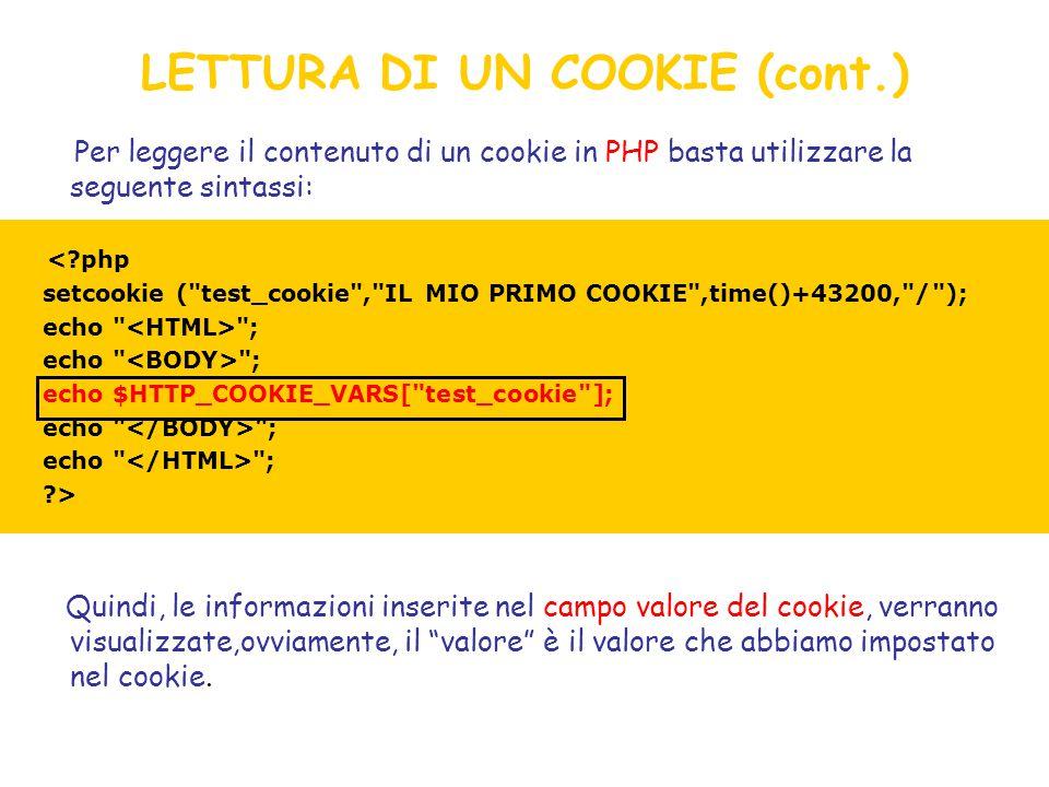 LETTURA DI UN COOKIE (cont.) Per leggere il contenuto di un cookie in PHP basta utilizzare la seguente sintassi: Quindi, le informazioni inserite nel campo valore del cookie, verranno visualizzate,ovviamente, il valore è il valore che abbiamo impostato nel cookie.