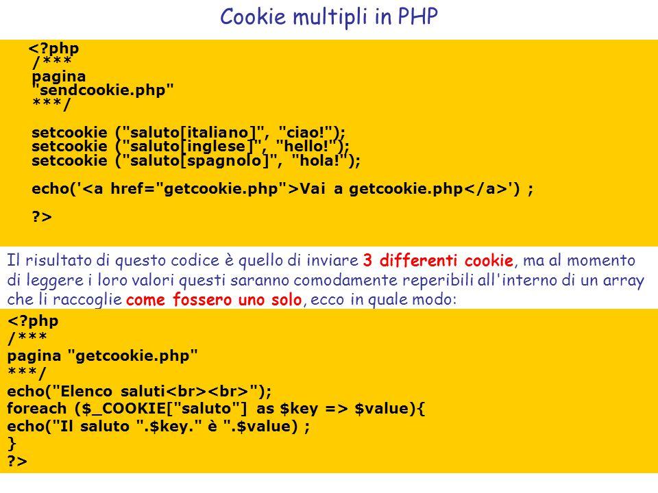 Vai a getcookie.php ) ; ?> Cookie multipli in PHP Il risultato di questo codice è quello di inviare 3 differenti cookie, ma al momento di leggere i loro valori questi saranno comodamente reperibili all interno di un array che li raccoglie come fossero uno solo, ecco in quale modo: ); foreach ($_COOKIE[ saluto ] as $key => $value){ echo( Il saluto .$key. è .$value) ; } ?>