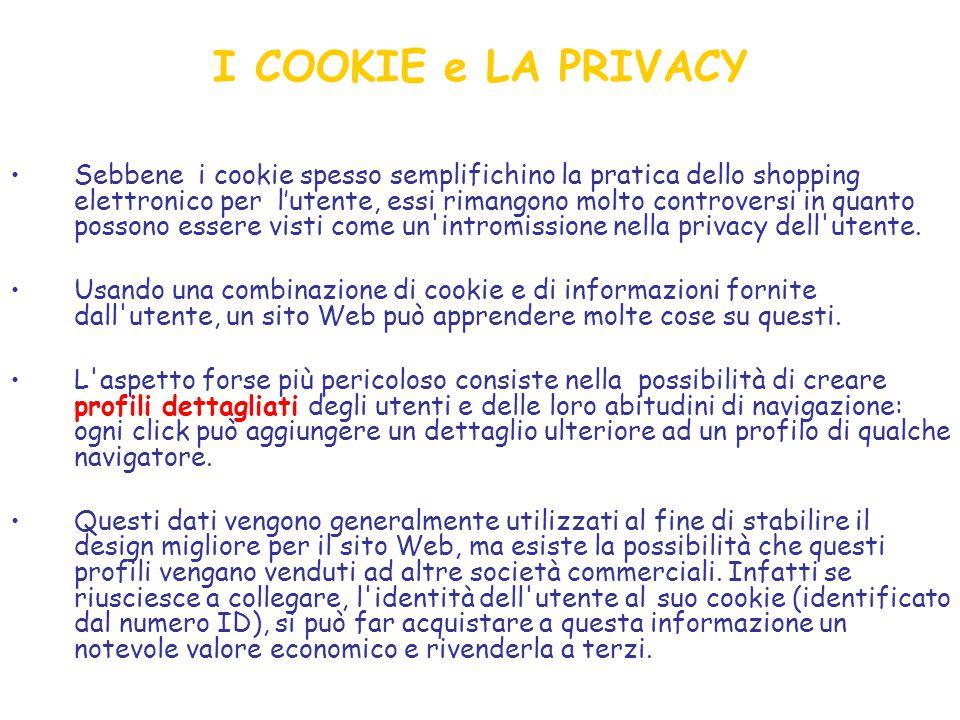 I COOKIE e LA PRIVACY Sebbene i cookie spesso semplifichino la pratica dello shopping elettronico per l'utente, essi rimangono molto controversi in quanto possono essere visti come un intromissione nella privacy dell utente.