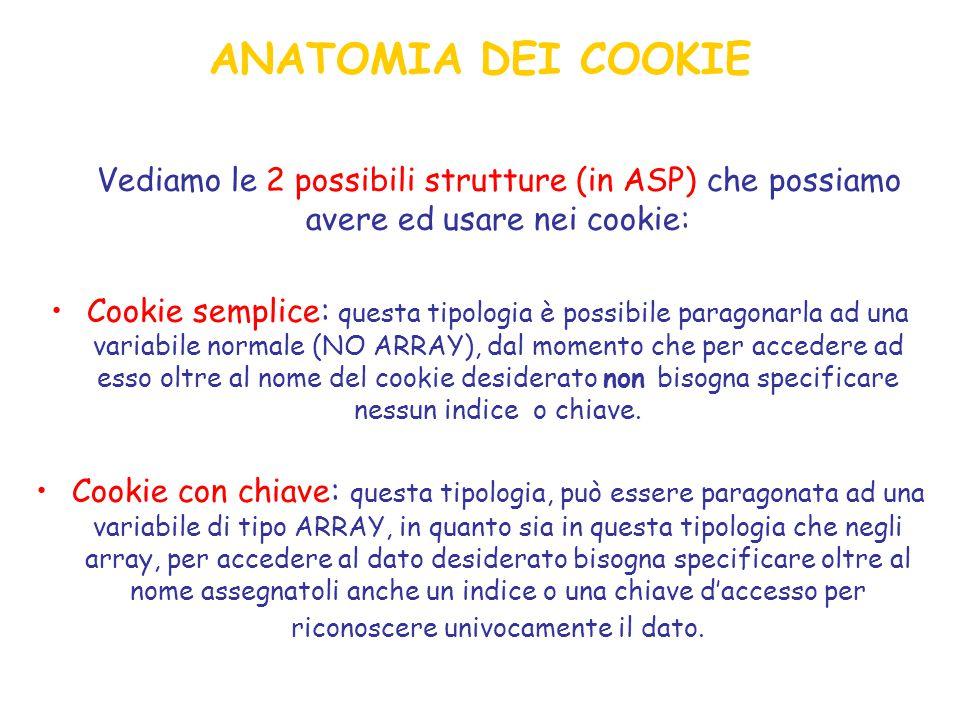 ANATOMIA DEI COOKIE Vediamo le 2 possibili strutture (in ASP) che possiamo avere ed usare nei cookie: Cookie semplice: questa tipologia è possibile paragonarla ad una variabile normale (NO ARRAY), dal momento che per accedere ad esso oltre al nome del cookie desiderato non bisogna specificare nessun indice o chiave.