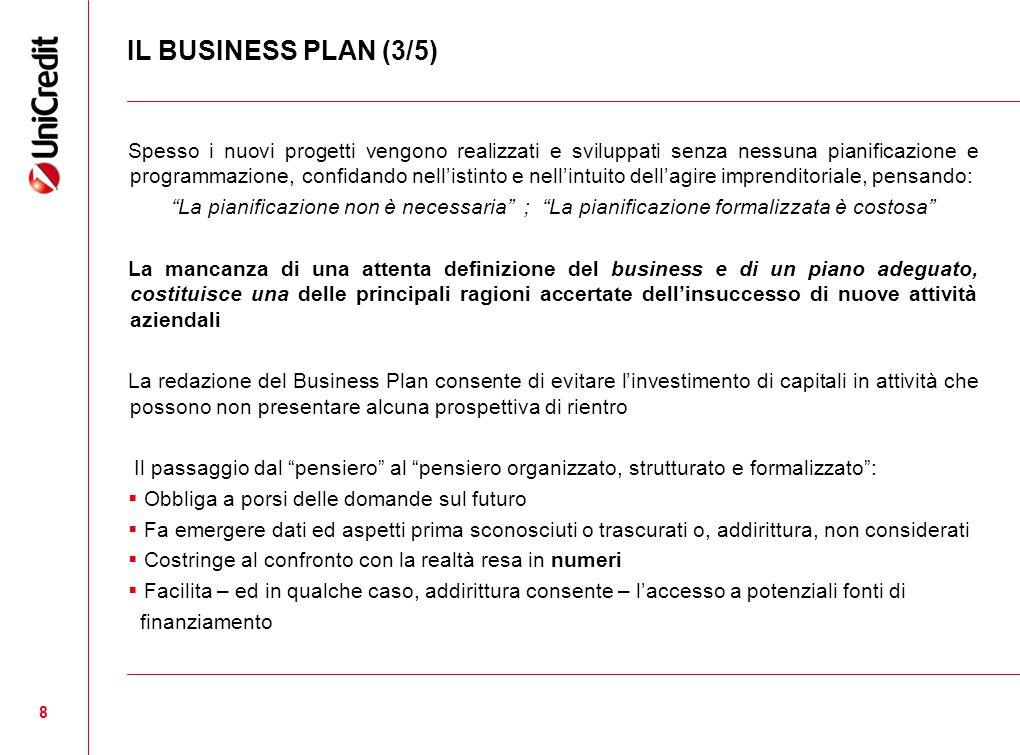 8 IL BUSINESS PLAN (3/5) Spesso i nuovi progetti vengono realizzati e sviluppati senza nessuna pianificazione e programmazione, confidando nell'istinto e nell'intuito dell'agire imprenditoriale, pensando: La pianificazione non è necessaria ; La pianificazione formalizzata è costosa La mancanza di una attenta definizione del business e di un piano adeguato, costituisce una delle principali ragioni accertate dell'insuccesso di nuove attività aziendali La redazione del Business Plan consente di evitare l'investimento di capitali in attività che possono non presentare alcuna prospettiva di rientro Il passaggio dal pensiero al pensiero organizzato, strutturato e formalizzato :  Obbliga a porsi delle domande sul futuro  Fa emergere dati ed aspetti prima sconosciuti o trascurati o, addirittura, non considerati  Costringe al confronto con la realtà resa in numeri  Facilita – ed in qualche caso, addirittura consente – l'accesso a potenziali fonti di finanziamento
