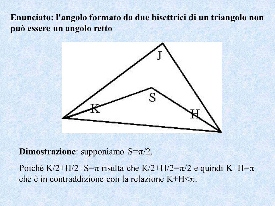 Enunciato: l angolo formato da due bisettrici di un triangolo non può essere un angolo retto Dimostrazione: supponiamo S=  /2.