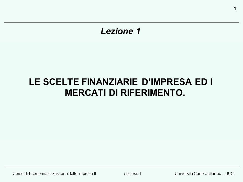 Corso di Economia e Gestione delle Imprese IIUniversità Carlo Cattaneo - LIUCLezione 1 1 LE SCELTE FINANZIARIE D'IMPRESA ED I MERCATI DI RIFERIMENTO.