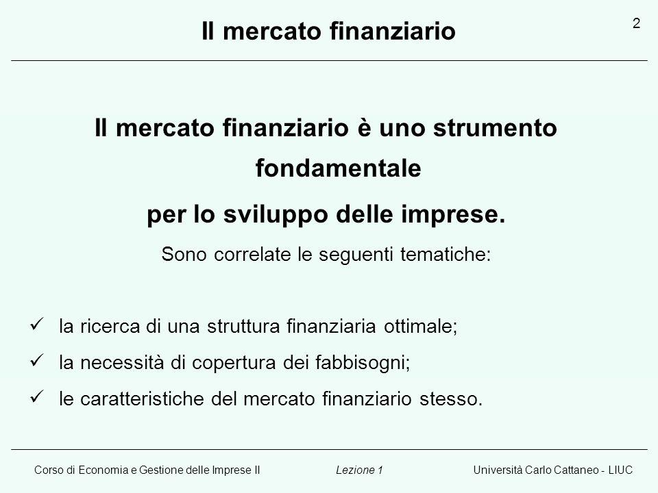 Corso di Economia e Gestione delle Imprese IIUniversità Carlo Cattaneo - LIUCLezione 1 2 Il mercato finanziario Il mercato finanziario è uno strumento fondamentale per lo sviluppo delle imprese.