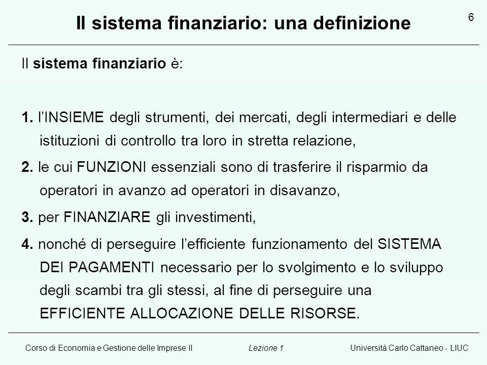 Corso di Economia e Gestione delle Imprese IIUniversità Carlo Cattaneo - LIUCLezione 1 6 Il sistema finanziario: una definizione Il sistema finanziario è: 1.