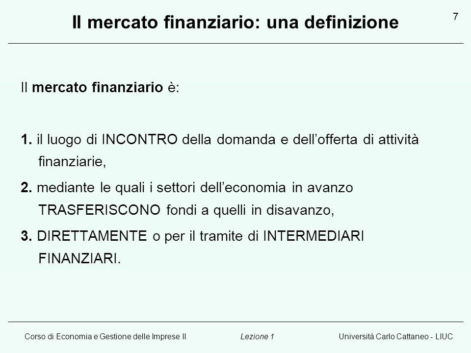 Corso di Economia e Gestione delle Imprese IIUniversità Carlo Cattaneo - LIUCLezione 1 7 Il mercato finanziario: una definizione Il mercato finanziario è: 1.