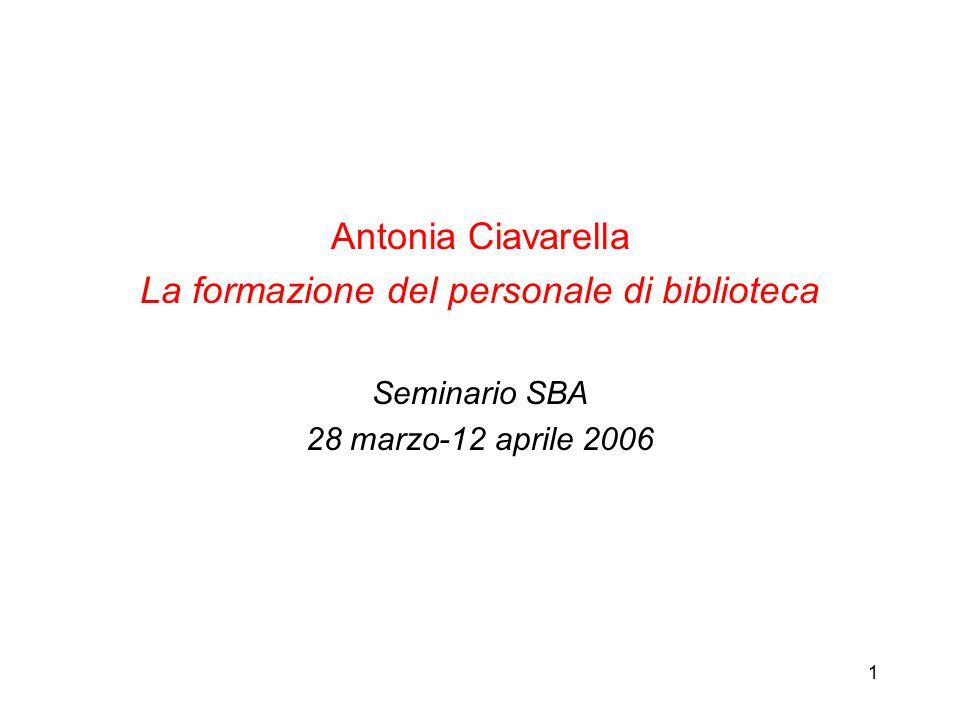 1 Antonia Ciavarella La formazione del personale di biblioteca Seminario SBA 28 marzo-12 aprile 2006