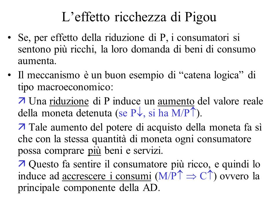 L'effetto ricchezza di Pigou Se, per effetto della riduzione di P, i consumatori si sentono più ricchi, la loro domanda di beni di consumo aumenta.