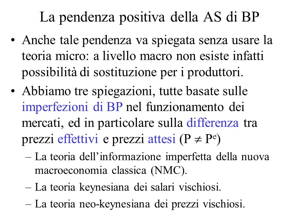 La pendenza positiva della AS di BP Anche tale pendenza va spiegata senza usare la teoria micro: a livello macro non esiste infatti possibilità di sostituzione per i produttori.