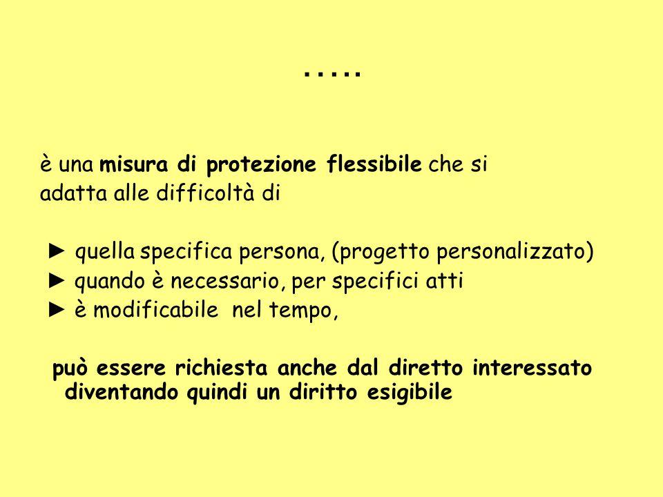 ….. è una misura di protezione flessibile che si adatta alle difficoltà di ► quella specifica persona, (progetto personalizzato) ► quando è necessario
