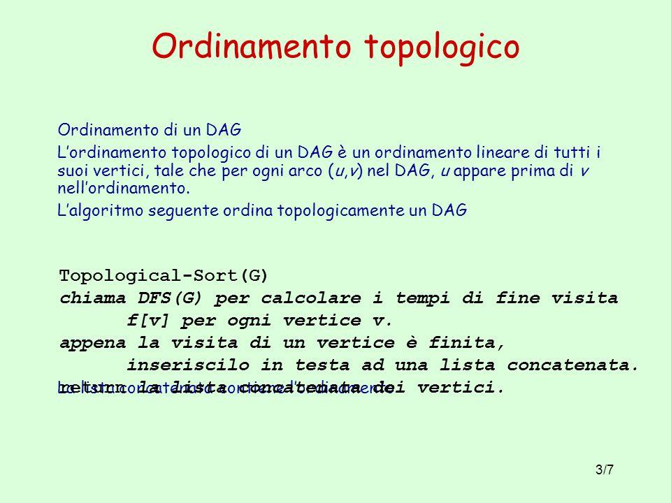 3/7 Ordinamento topologico Ordinamento di un DAG L'ordinamento topologico di un DAG è un ordinamento lineare di tutti i suoi vertici, tale che per ogn
