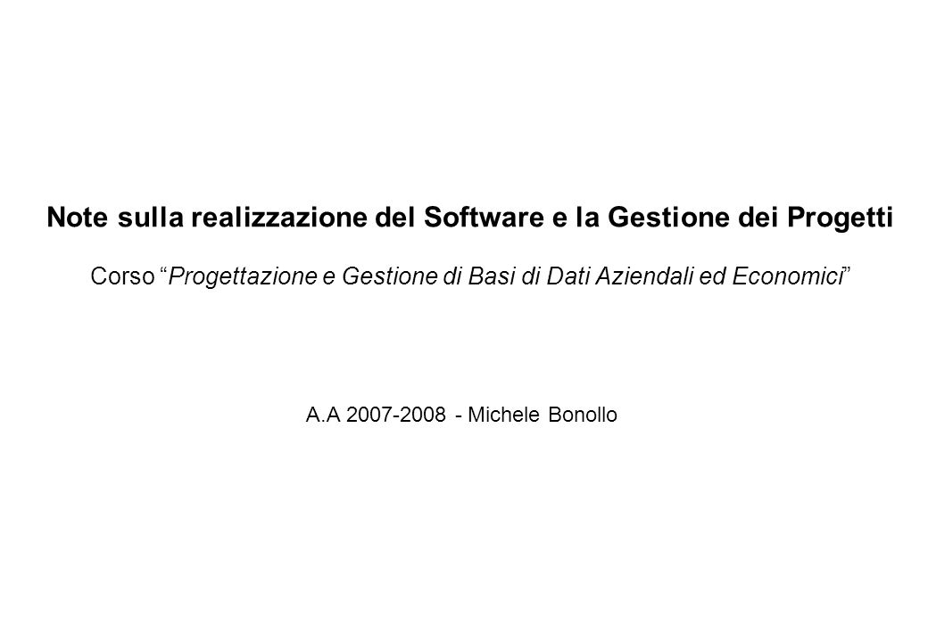 Note sulla realizzazione del Software e la Gestione dei Progetti Corso Progettazione e Gestione di Basi di Dati Aziendali ed Economici A.A 2007-2008 - Michele Bonollo