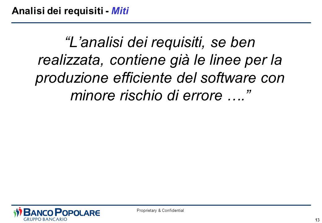 """Proprietary & Confidential 13 """"L'analisi dei requisiti, se ben realizzata, contiene già le linee per la produzione efficiente del software con minore"""