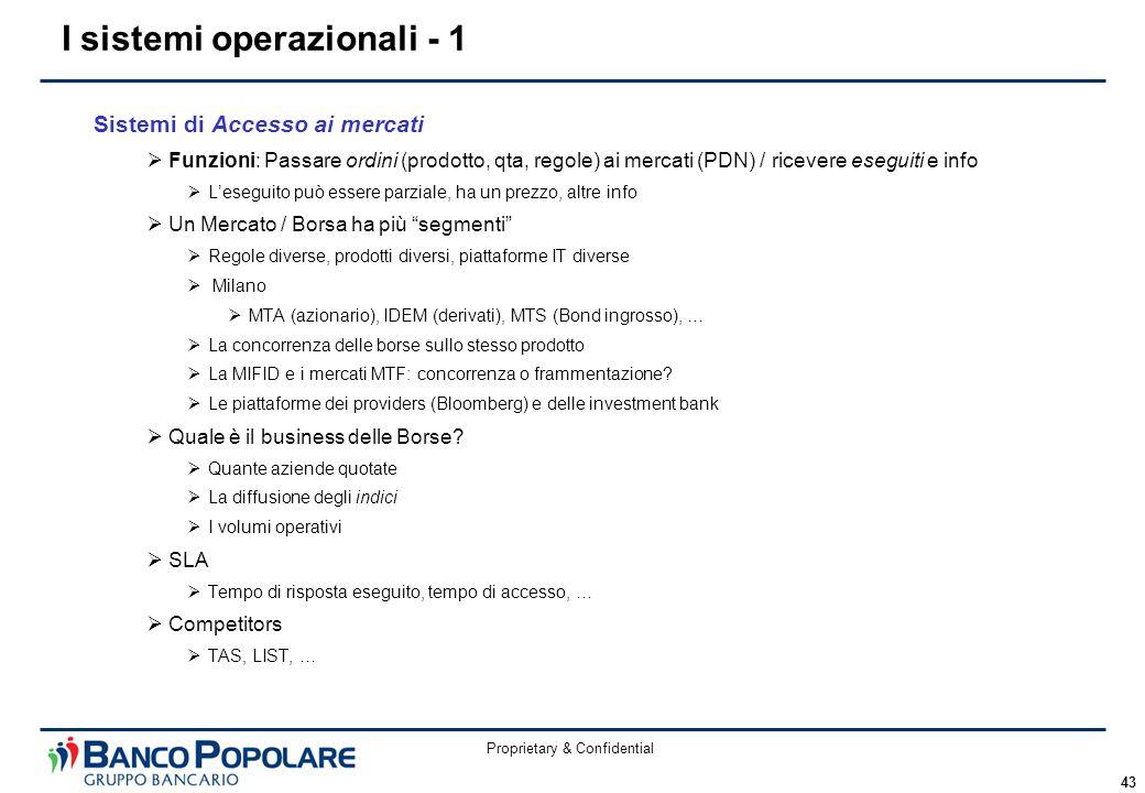 Proprietary & Confidential 43 Sistemi di Accesso ai mercati  Funzioni: Passare ordini (prodotto, qta, regole) ai mercati (PDN) / ricevere eseguiti e info  L'eseguito può essere parziale, ha un prezzo, altre info  Un Mercato / Borsa ha più segmenti  Regole diverse, prodotti diversi, piattaforme IT diverse  Milano  MTA (azionario), IDEM (derivati), MTS (Bond ingrosso), …  La concorrenza delle borse sullo stesso prodotto  La MIFID e i mercati MTF: concorrenza o frammentazione.