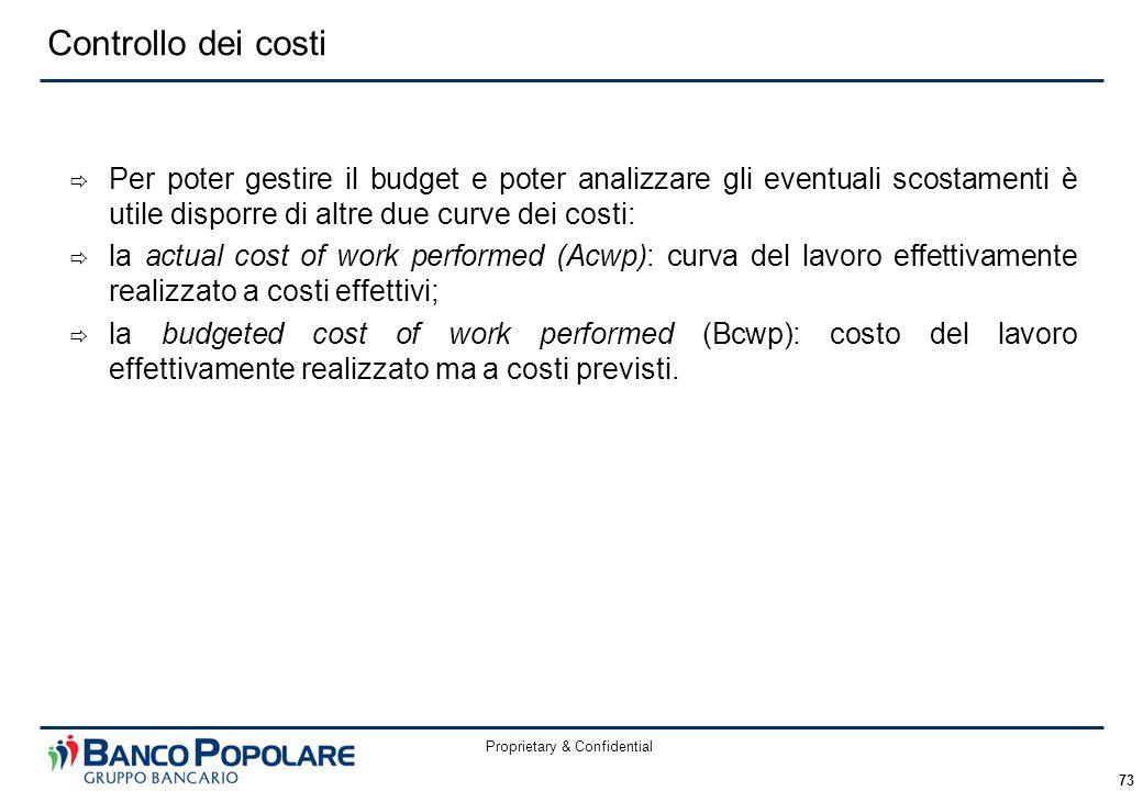 Proprietary & Confidential 73 Controllo dei costi  Per poter gestire il budget e poter analizzare gli eventuali scostamenti è utile disporre di altre