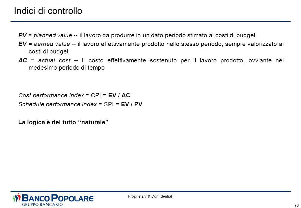 Proprietary & Confidential 78 Indici di controllo PV = planned value -- il lavoro da produrre in un dato periodo stimato ai costi di budget EV = earned value -- il lavoro effettivamente prodotto nello stesso periodo, sempre valorizzato ai costi di budget AC = actual cost -- il costo effettivamente sostenuto per il lavoro prodotto, ovviante nel medesimo periodo di tempo Cost performance index = CPI = EV / AC Schedule performance index = SPI = EV / PV La logica è del tutto naturale