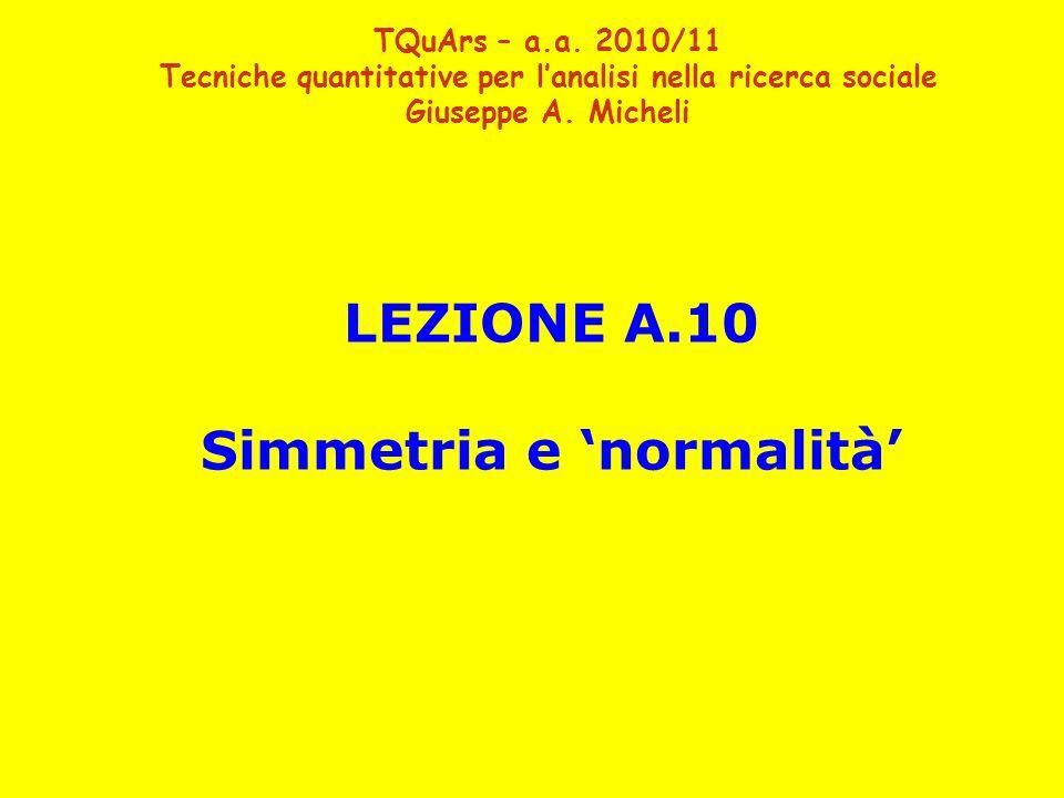 LEZIONE A.10 Simmetria e 'normalità' TQuArs – a.a. 2010/11 Tecniche quantitative per l'analisi nella ricerca sociale Giuseppe A. Micheli