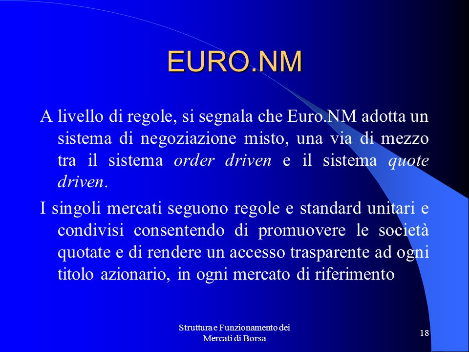 Struttura e Funzionamento dei Mercati di Borsa 18 EURO.NM A livello di regole, si segnala che Euro.NM adotta un sistema di negoziazione misto, una via di mezzo tra il sistema order driven e il sistema quote driven.