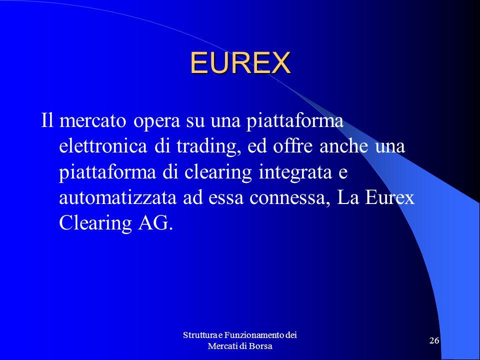 Struttura e Funzionamento dei Mercati di Borsa 26 EUREX Il mercato opera su una piattaforma elettronica di trading, ed offre anche una piattaforma di clearing integrata e automatizzata ad essa connessa, La Eurex Clearing AG.