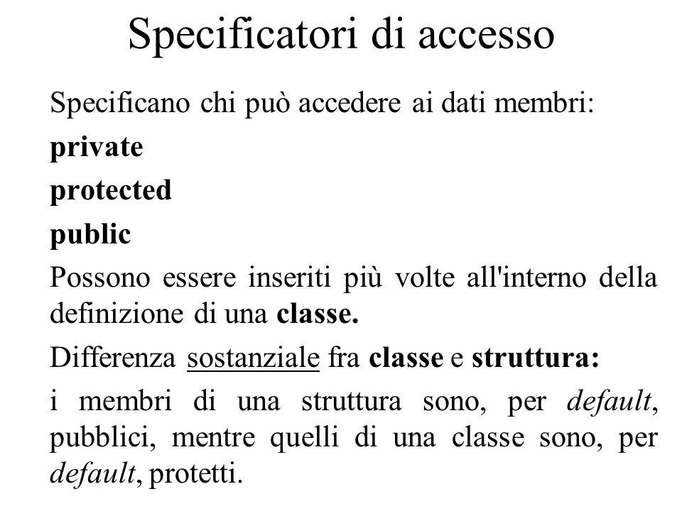 Specificatori di accesso Specificano chi può accedere ai dati membri: private protected public Possono essere inseriti più volte all interno della definizione di una classe.