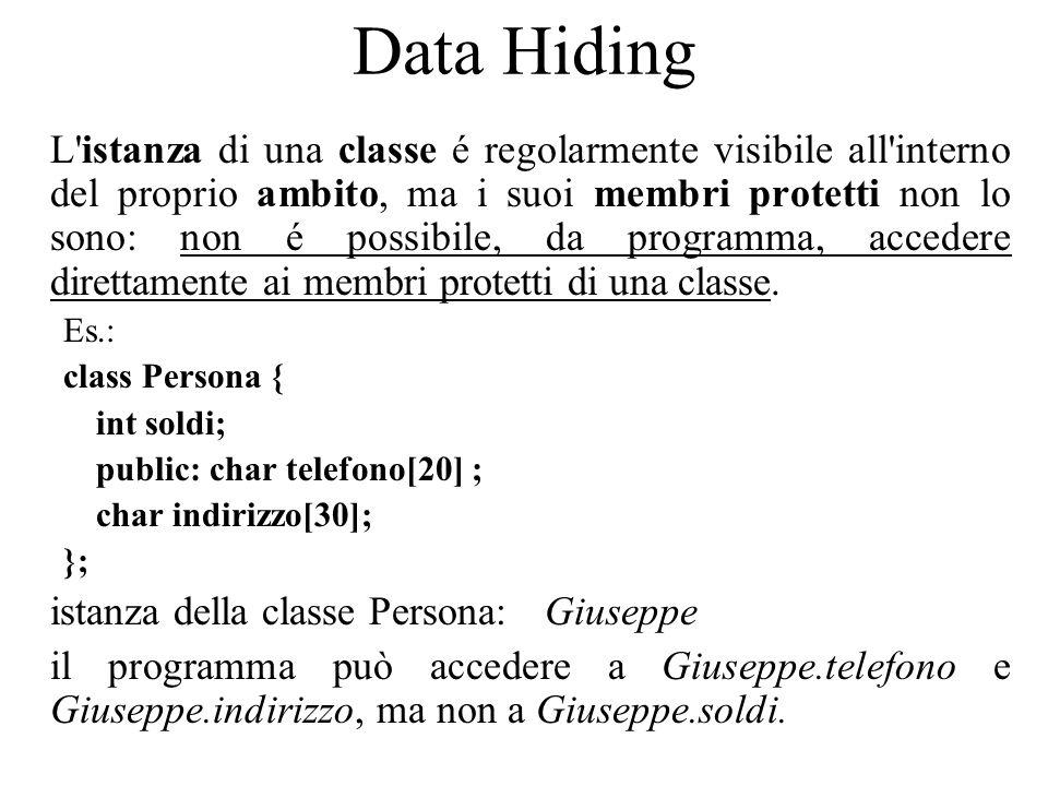 Data Hiding L istanza di una classe é regolarmente visibile all interno del proprio ambito, ma i suoi membri protetti non lo sono: non é possibile, da programma, accedere direttamente ai membri protetti di una classe.