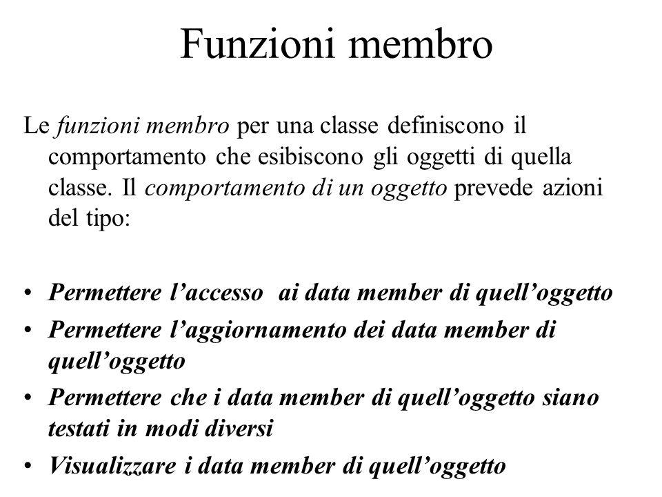Funzioni membro Le funzioni membro per una classe definiscono il comportamento che esibiscono gli oggetti di quella classe.