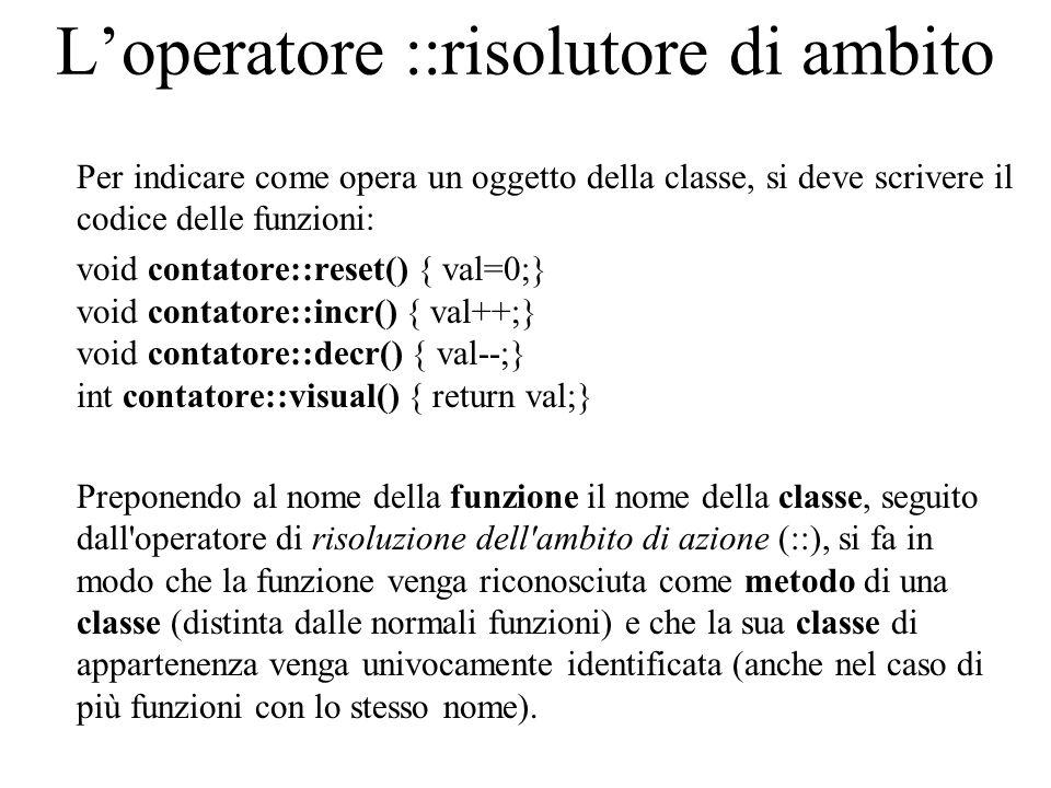 L'operatore ::risolutore di ambito Per indicare come opera un oggetto della classe, si deve scrivere il codice delle funzioni: void contatore::reset() { val=0;} void contatore::incr() { val++;} void contatore::decr() { val--;} int contatore::visual() { return val;} Preponendo al nome della funzione il nome della classe, seguito dall operatore di risoluzione dell ambito di azione (::), si fa in modo che la funzione venga riconosciuta come metodo di una classe (distinta dalle normali funzioni) e che la sua classe di appartenenza venga univocamente identificata (anche nel caso di più funzioni con lo stesso nome).