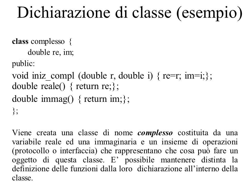 Dichiarazione di classe (esempio) class complesso { double re, im; public: void iniz_compl (double r, double i) { re=r; im=i;}; double reale() { return re;}; double immag() { return im;}; }; Viene creata una classe di nome complesso costituita da una variabile reale ed una immaginaria e un insieme di operazioni (protocollo o interfaccia) che rappresentano che cosa può fare un oggetto di questa classe.
