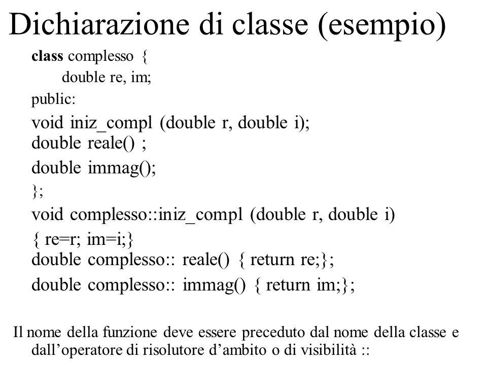 Dichiarazione di classe (esempio) class complesso { double re, im; public: void iniz_compl (double r, double i); double reale() ; double immag(); }; void complesso::iniz_compl (double r, double i) { re=r; im=i;} double complesso:: reale() { return re;}; double complesso:: immag() { return im;}; Il nome della funzione deve essere preceduto dal nome della classe e dall'operatore di risolutore d'ambito o di visibilità ::