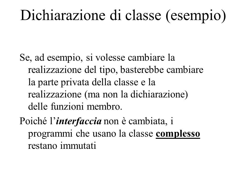 Dichiarazione di classe (esempio) Se, ad esempio, si volesse cambiare la realizzazione del tipo, basterebbe cambiare la parte privata della classe e la realizzazione (ma non la dichiarazione) delle funzioni membro.