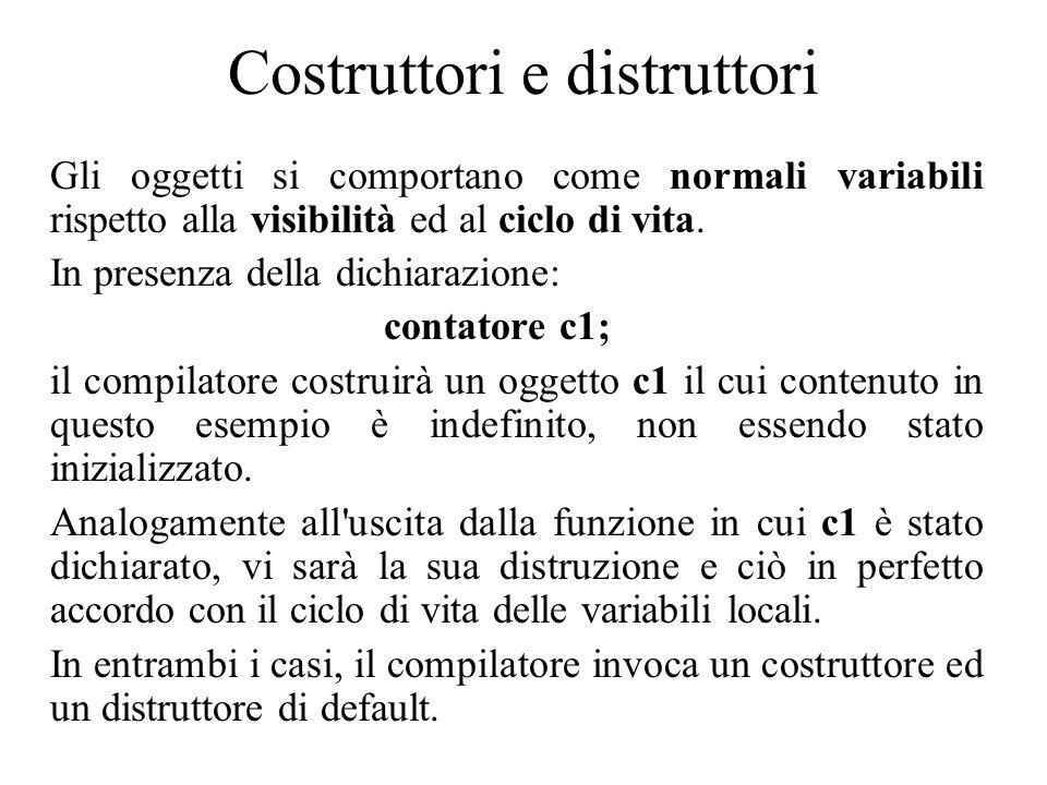 Costruttori e distruttori Gli oggetti si comportano come normali variabili rispetto alla visibilità ed al ciclo di vita.