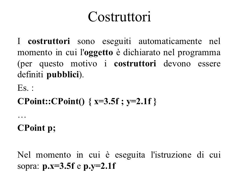 Costruttori I costruttori sono eseguiti automaticamente nel momento in cui l oggetto è dichiarato nel programma (per questo motivo i costruttori devono essere definiti pubblici).