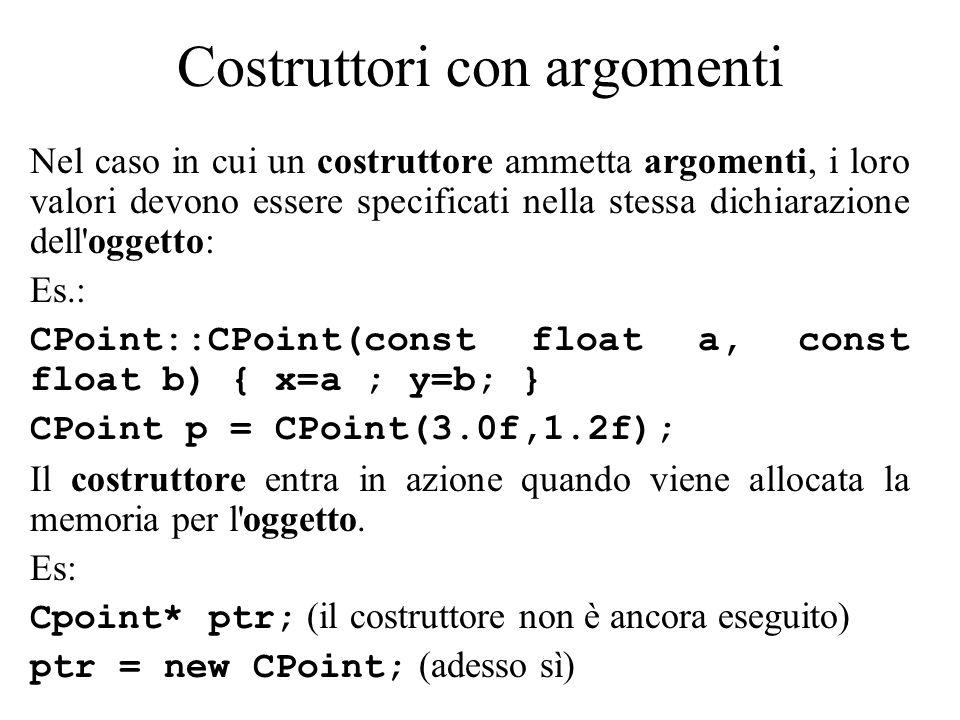 Costruttori con argomenti Nel caso in cui un costruttore ammetta argomenti, i loro valori devono essere specificati nella stessa dichiarazione dell oggetto: Es.: CPoint::CPoint(const float a, const float b) { x=a ; y=b; } CPoint p = CPoint(3.0f,1.2f); Il costruttore entra in azione quando viene allocata la memoria per l oggetto.