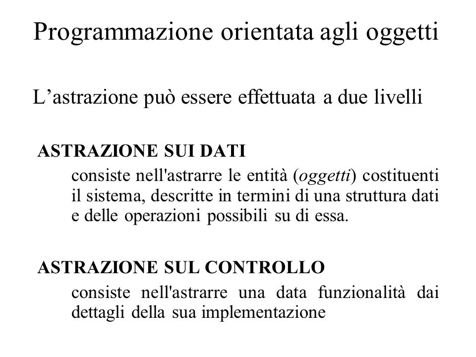 Programmazione orientata agli oggetti L'astrazione può essere effettuata a due livelli ASTRAZIONE SUI DATI consiste nell astrarre le entità (oggetti) costituenti il sistema, descritte in termini di una struttura dati e delle operazioni possibili su di essa.