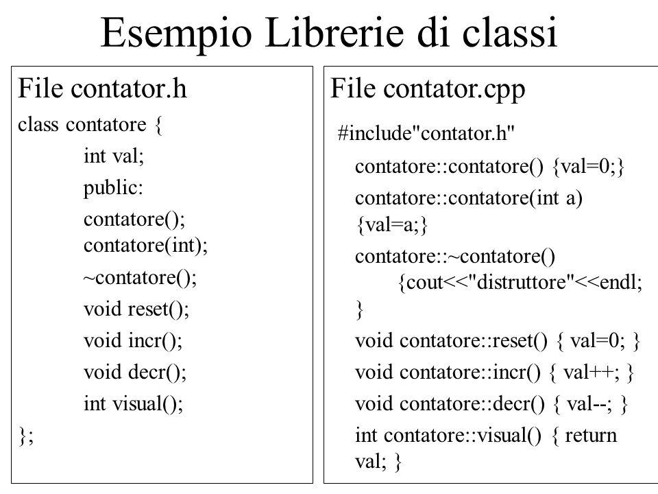 Esempio Librerie di classi File contator.h class contatore { int val; public: contatore(); contatore(int); ~contatore(); void reset(); void incr(); void decr(); int visual(); }; File contator.cpp #include contator.h contatore::contatore() {val=0;} contatore::contatore(int a) {val=a;} contatore::~contatore() {cout<< distruttore <<endl; } void contatore::reset() { val=0; } void contatore::incr() { val++; } void contatore::decr() { val--; } int contatore::visual() { return val; }